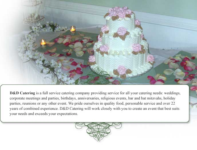 D&D Catering is a full service catering company providing service for all your catering needs: weddings, corporate meetings and parties, birthdays, anniversaries, religious events, bar and bat mitzvahs, holiday parties, reunions or any other event. We pride ourselves in quality food, personable service and over 29 years of combined experience. D&D Catering will work closely with you to create an event that best suits your needs and exceeds your expectations.
